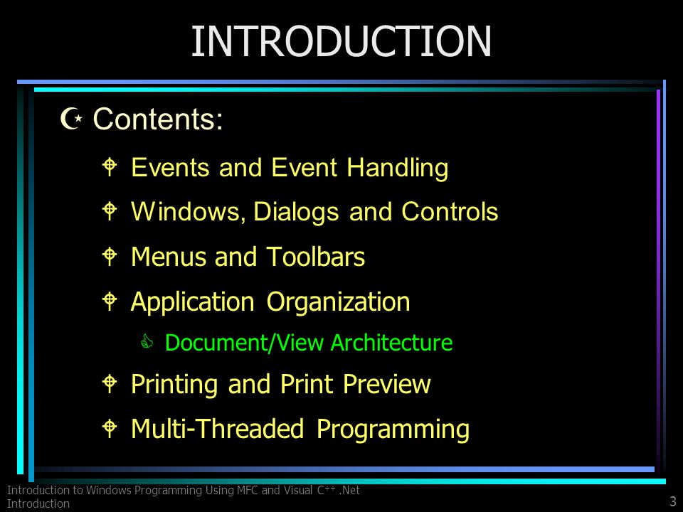 Introduction to Windows Programming Using MFC and Visual C ++.Net Introduction 3 INTRODUCTION ZContents: WEvents and Event Handling WWindows, Dialogs and Controls WMenus and Toolbars WApplication Organization CDocument/View Architecture WPrinting and Print Preview WMulti-Threaded Programming