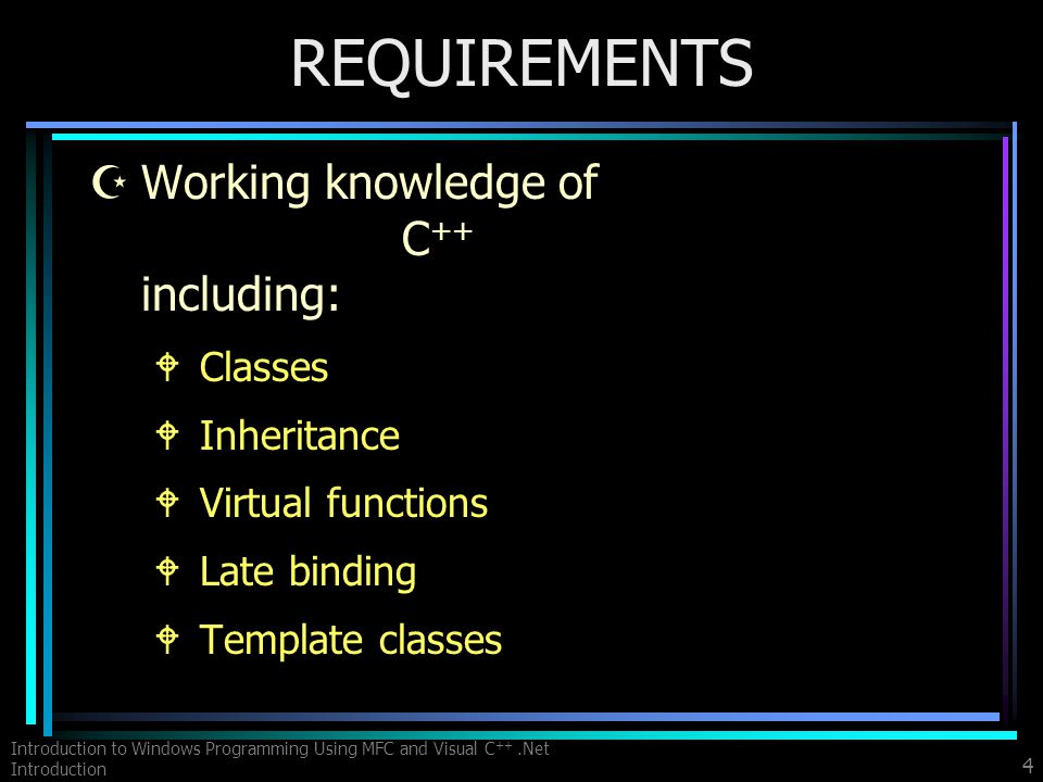 Introduction to Windows Programming Using MFC and Visual C ++.Net Introduction 4 REQUIREMENTS ZWorking knowledge of C ++ including: WClasses WInheritance WVirtual functions WLate binding WTemplate classes