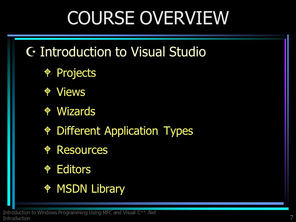 Introduction to Windows Programming Using MFC and Visual C ++.Net Introduction 7 COURSE OVERVIEW ZIntroduction to Visual Studio WProjects WViews WWizards WDifferent Application Types WResources WEditors WMSDN Library