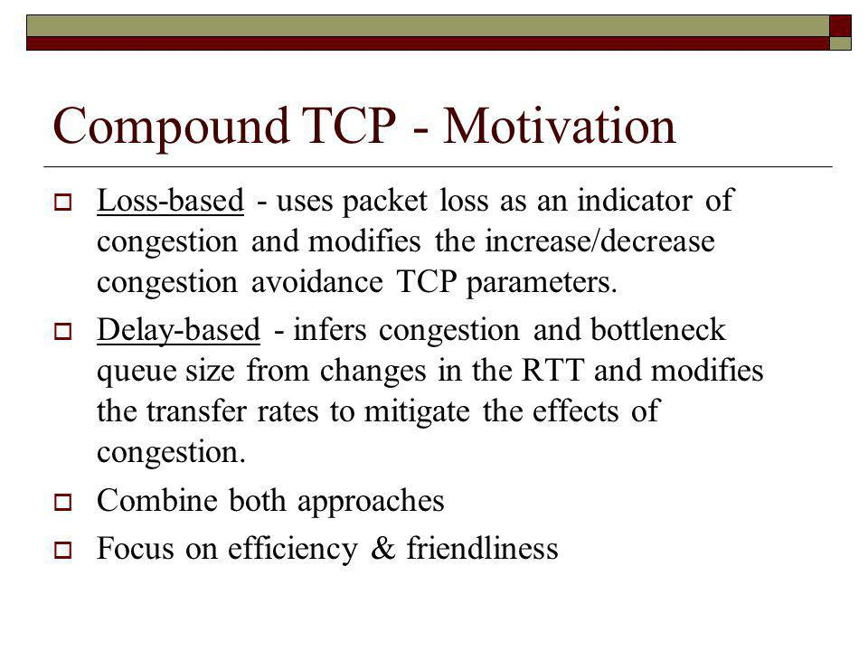Compound TCP - Design Maintains a delay window and a congestion window – uses both to determine send window Estimates the bottleneck queue size: Diff = (Expected – Actual) * baseRTT Has a threshold, γ, at which it says the network is congested