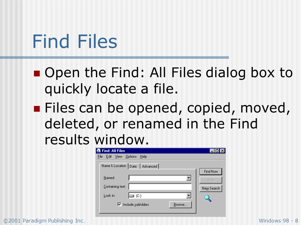 ©2001 Paradigm Publishing Inc.Windows 98 - 8 Find Files Open the Find: All Files dialog box to quickly locate a file.