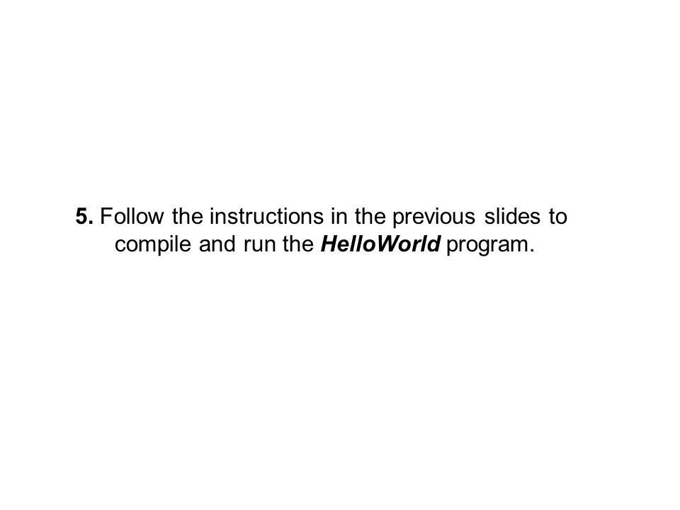 5. Follow the instructions in the previous slides to compile and run the HelloWorld program.