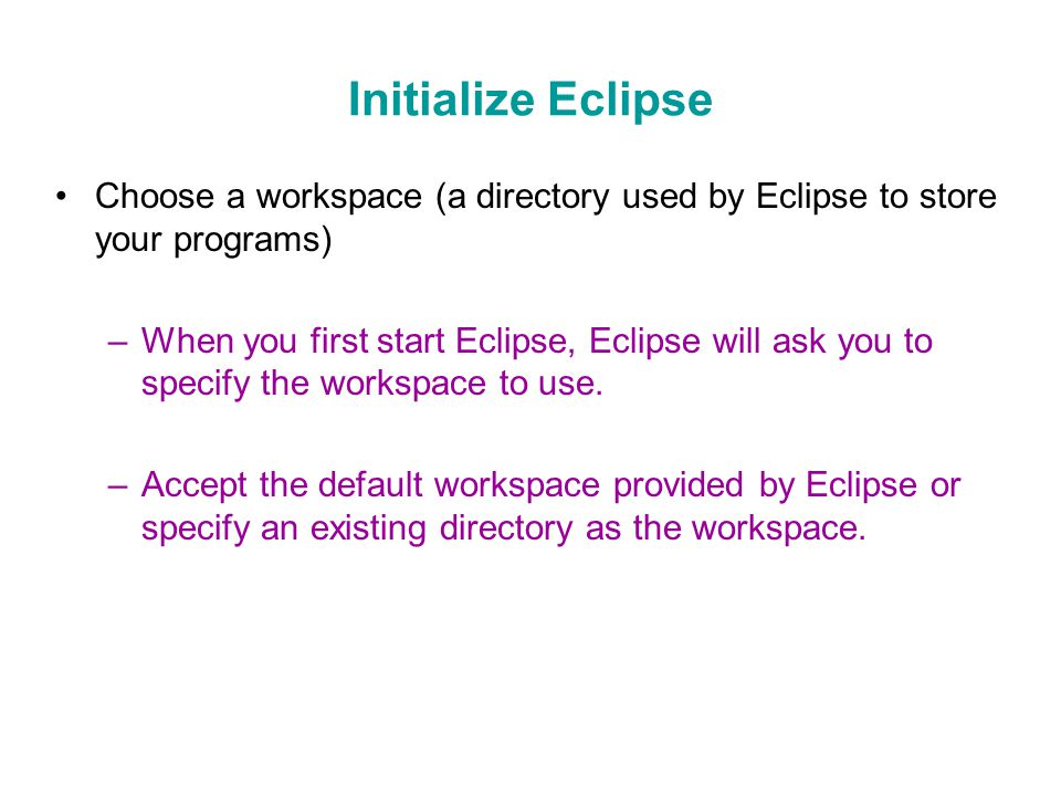 Initialize Eclipse Choose a workspace (a directory used by Eclipse to store your programs) –When you first start Eclipse, Eclipse will ask you to specify the workspace to use.