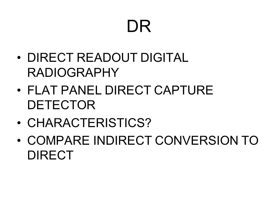 DR DIRECT READOUT DIGITAL RADIOGRAPHY FLAT PANEL DIRECT CAPTURE DETECTOR CHARACTERISTICS? COMPARE INDIRECT CONVERSION TO DIRECT