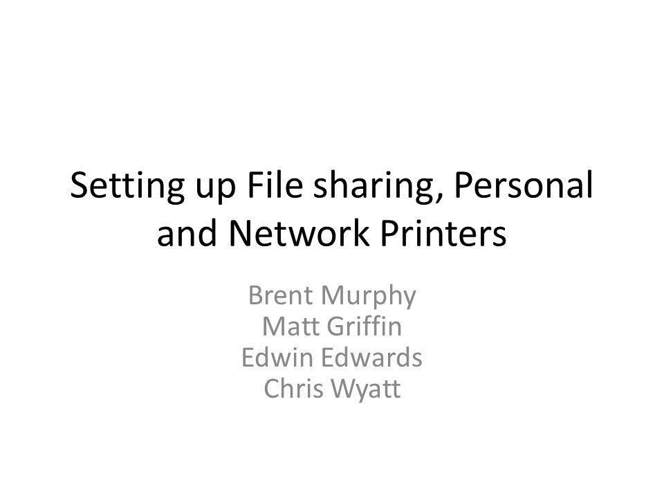Setting up File sharing, Personal and Network Printers Brent Murphy Matt Griffin Edwin Edwards Chris Wyatt