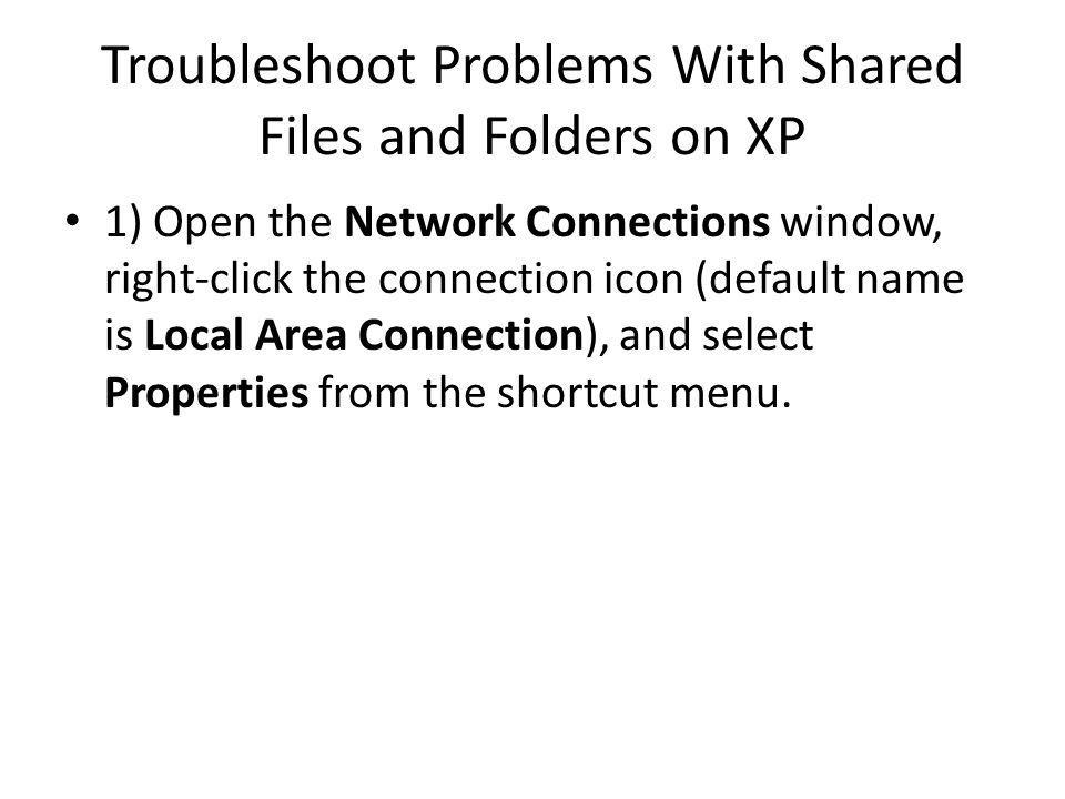 Troubleshoot Problems With Shared Files and Folders on XP 1) Open the Network Connections window, right-click the connection icon (default name is Local Area Connection), and select Properties from the shortcut menu.