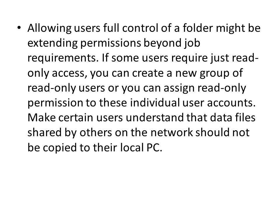Allowing users full control of a folder might be extending permissions beyond job requirements. If some users require just read- only access, you can