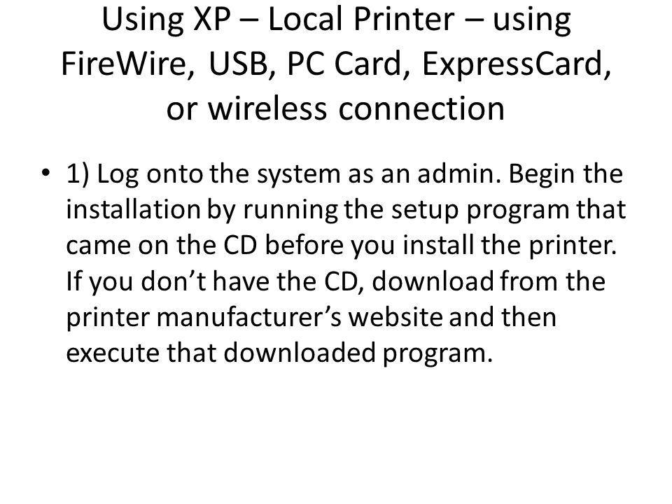 Using XP – Local Printer – using FireWire, USB, PC Card, ExpressCard, or wireless connection 1) Log onto the system as an admin.