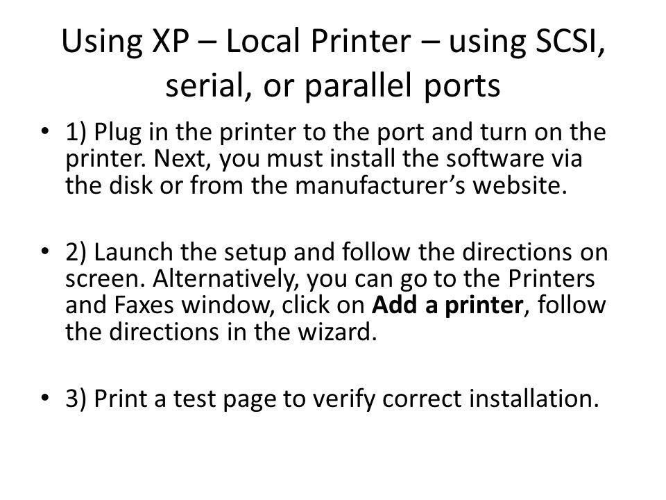 Using XP – Local Printer – using SCSI, serial, or parallel ports 1) Plug in the printer to the port and turn on the printer.