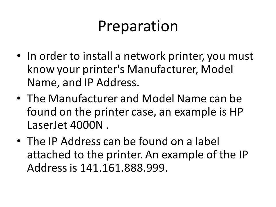 Preparation In order to install a network printer, you must know your printer's Manufacturer, Model Name, and IP Address. The Manufacturer and Model N