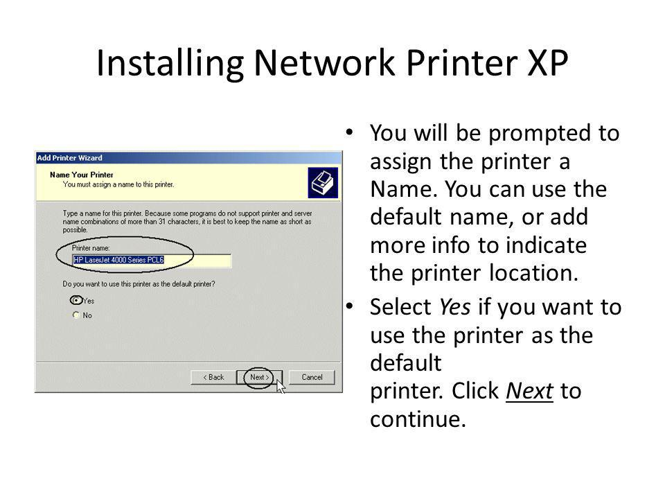 Installing Network Printer XP You will be prompted to assign the printer a Name. You can use the default name, or add more info to indicate the printe