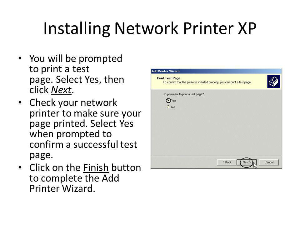 Installing Network Printer XP You will be prompted to print a test page. Select Yes, then click Next. Check your network printer to make sure your pag