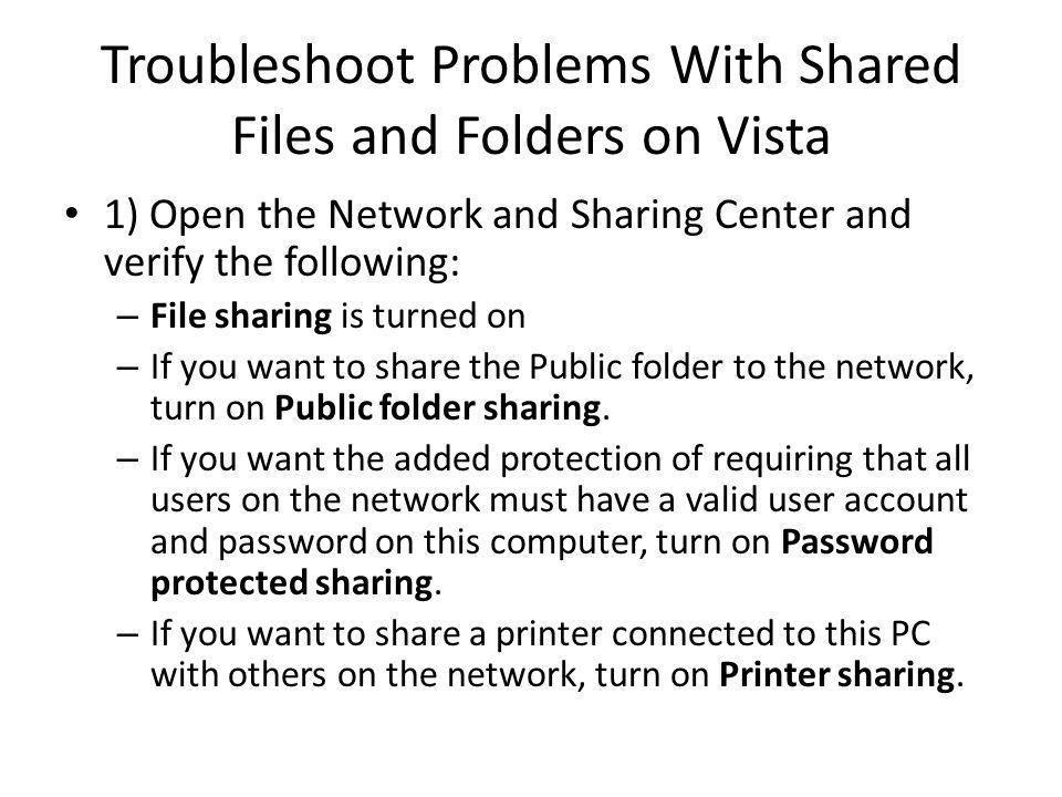 Troubleshoot Problems With Shared Files and Folders on Vista 1) Open the Network and Sharing Center and verify the following: – File sharing is turned