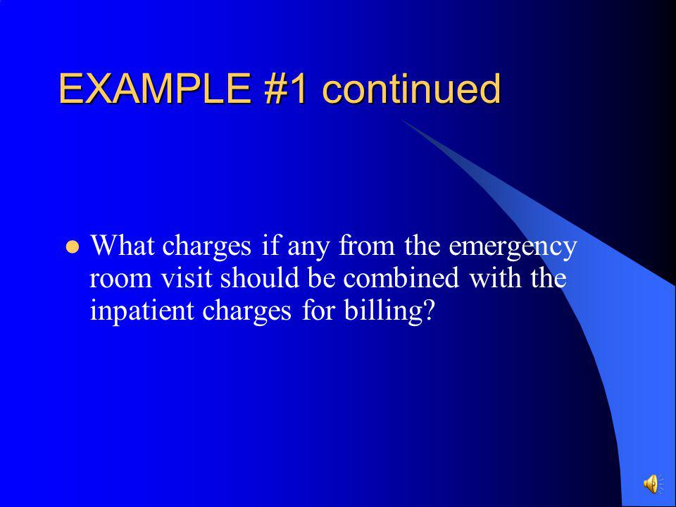 EXAMPLE # 1 continued Here are the charges on the ER account: Rev CodeCPT codeDescription 272 Ace Wrap 32073610-RTX-Ray 45099282E/M Level