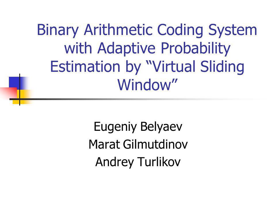 Binary Arithmetic Coding System with Adaptive Probability Estimation by Virtual Sliding Window Eugeniy Belyaev Marat Gilmutdinov Andrey Turlikov