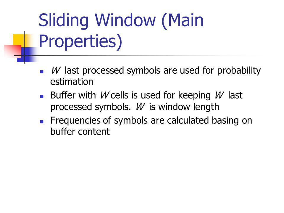Sliding Window (Main Properties) W last processed symbols are used for probability estimation Buffer with W cells is used for keeping W last processed symbols.