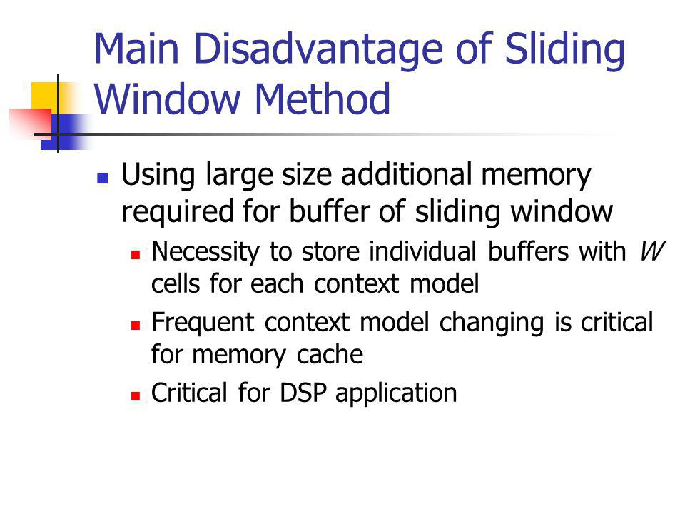 Main Disadvantage of Sliding Window Method Using large size additional memory required for buffer of sliding window Necessity to store individual buffers with W cells for each context model Frequent context model changing is critical for memory cache Critical for DSP application