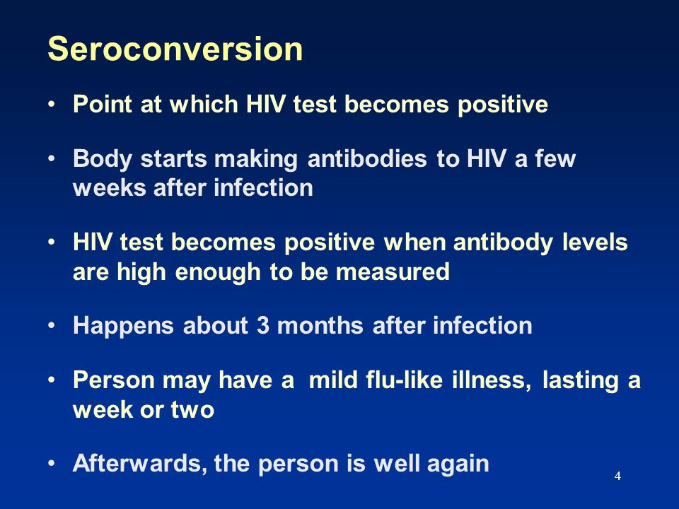 4 Seroconversion Point at which HIV test becomes positive Body starts making antibodies to HIV a few weeks after infection HIV test becomes positive w