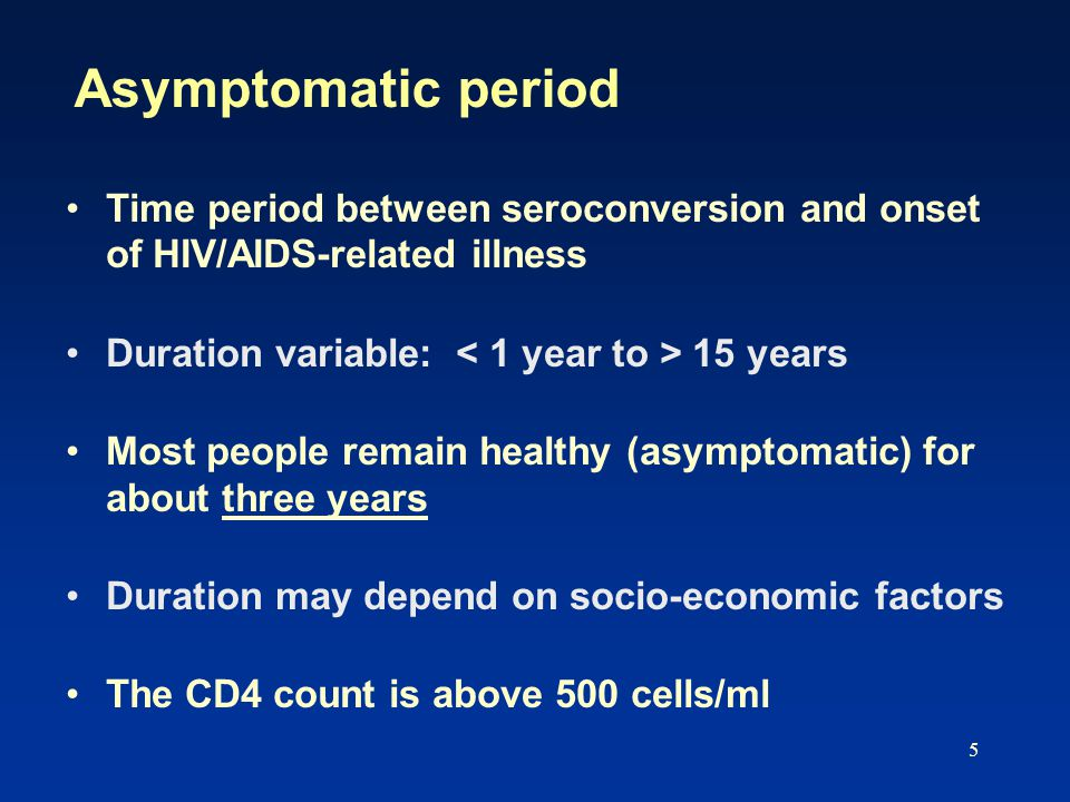 5 Asymptomatic period Time period between seroconversion and onset of HIV/AIDS-related illness Duration variable: 15 years Most people remain healthy