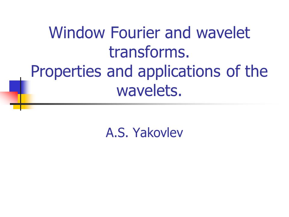 Window Fourier and wavelet transforms. Properties and applications of the wavelets. A.S. Yakovlev