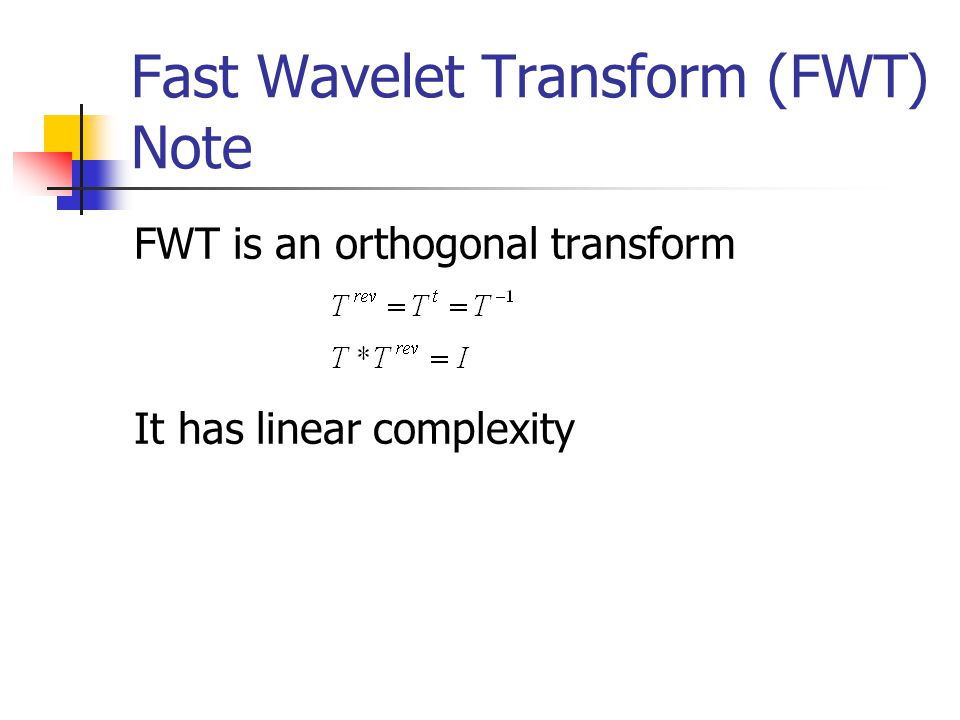 Fast Wavelet Transform (FWT) Note FWT is an orthogonal transform It has linear complexity