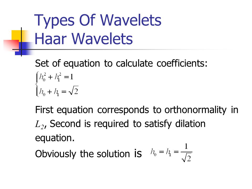 Types Of Wavelets Haar Wavelets Set of equation to calculate coefficients: First equation corresponds to orthonormality in L 2, Second is required to satisfy dilation equation.