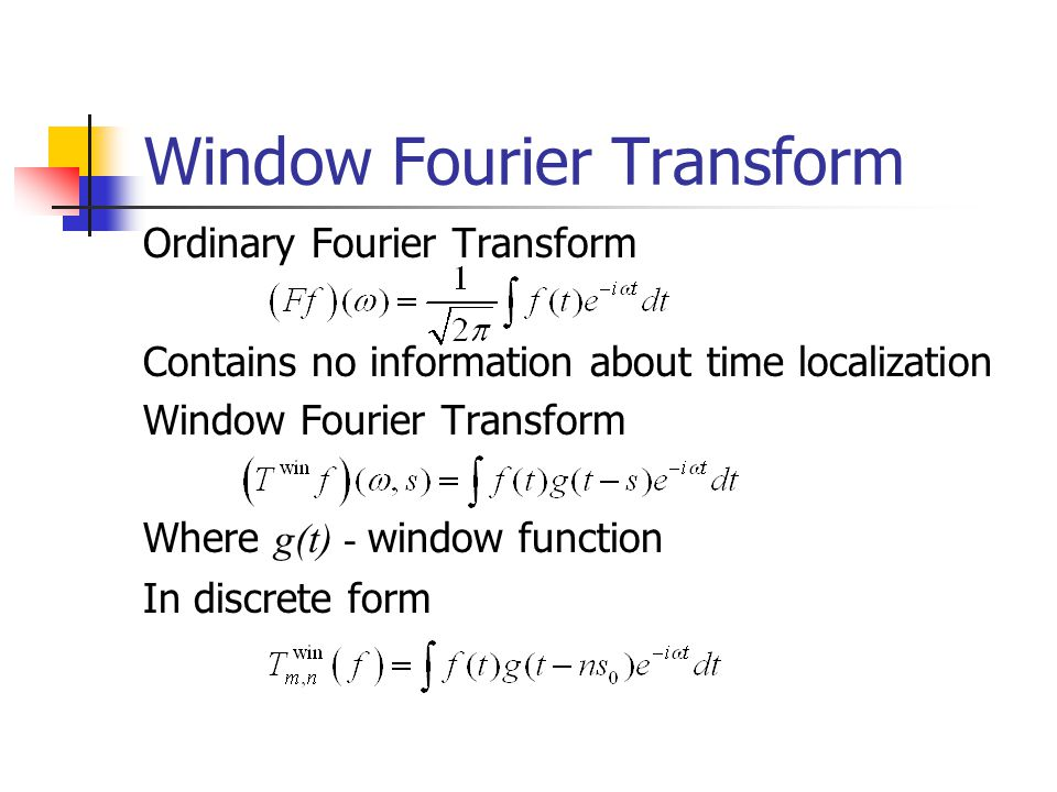 Window Fourier Transform Ordinary Fourier Transform Contains no information about time localization Window Fourier Transform Where g(t) - window function In discrete form