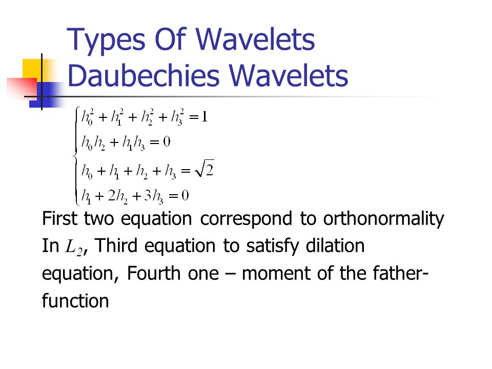 Types Of Wavelets Daubechies Wavelets First two equation correspond to orthonormality In L 2, Third equation to satisfy dilation equation, Fourth one – moment of the father- function
