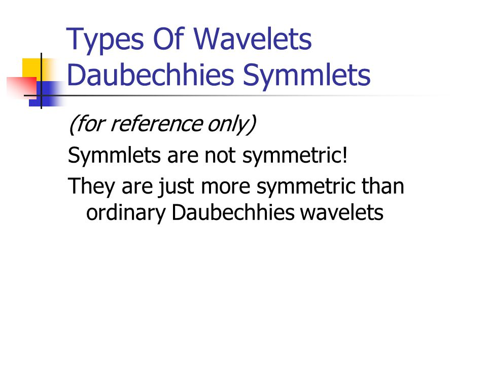 Types Of Wavelets Daubechhies Symmlets (for reference only) Symmlets are not symmetric.