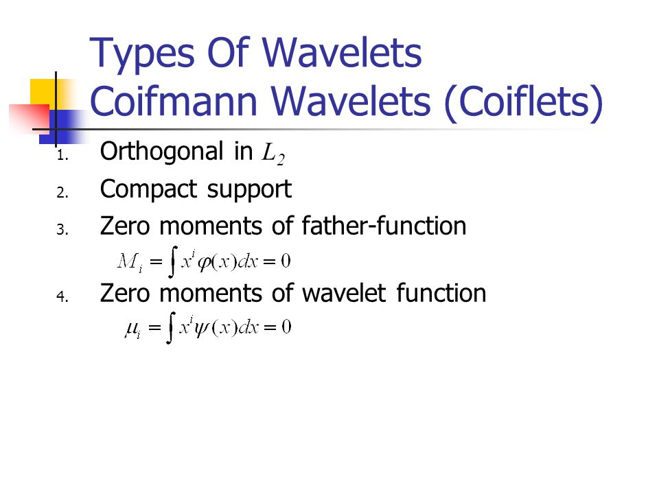 Types Of Wavelets Coifmann Wavelets (Coiflets) 1. Orthogonal in L 2 2.