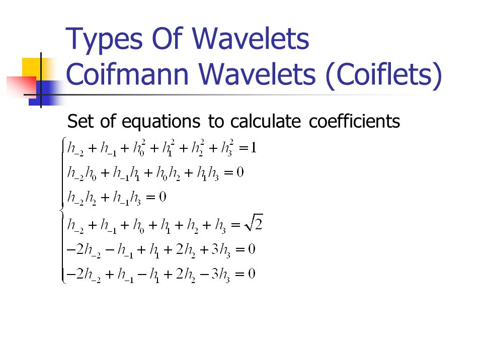 Types Of Wavelets Coifmann Wavelets (Coiflets) Set of equations to calculate coefficients
