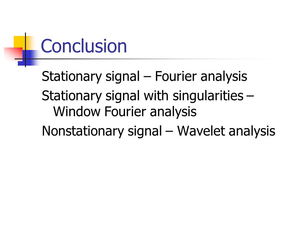 Conclusion Stationary signal – Fourier analysis Stationary signal with singularities – Window Fourier analysis Nonstationary signal – Wavelet analysis