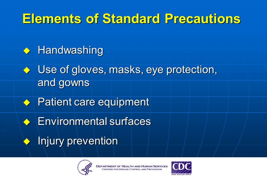 Elements of Standard Precautions Handwashing Handwashing Use of gloves, masks, eye protection, and gowns Use of gloves, masks, eye protection, and gow