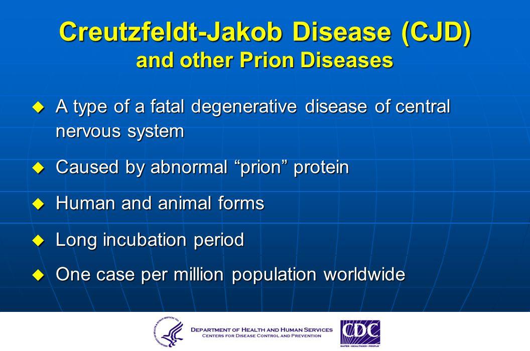 Creutzfeldt-Jakob Disease (CJD) and other Prion Diseases A type of a fatal degenerative disease of central nervous system A type of a fatal degenerati