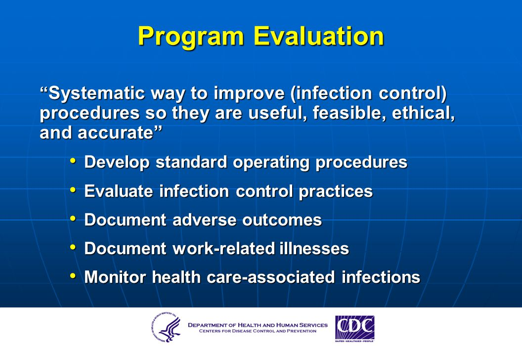 Program Evaluation Systematic way to improve (infection control) procedures so they are useful, feasible, ethical, and accurate Systematic way to impr