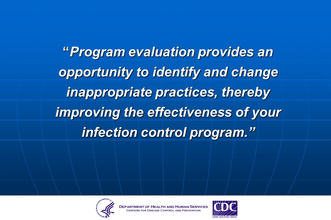 Program evaluation provides an opportunity to identify and change inappropriate practices, thereby improving the effectiveness of your infection contr