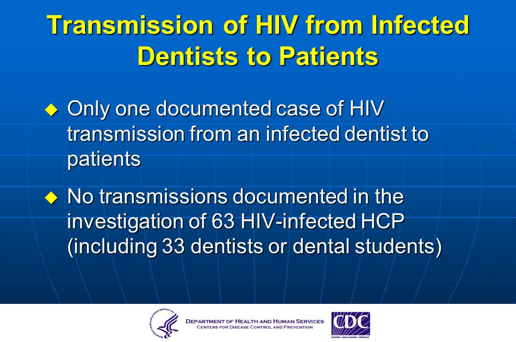 Transmission of HIV from Infected Dentists to Patients Only one documented case of HIV transmission from an infected dentist to patients Only one docu