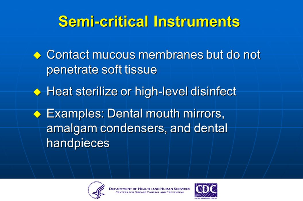 Semi-critical Instruments Contact mucous membranes but do not penetrate soft tissue Contact mucous membranes but do not penetrate soft tissue Heat ste