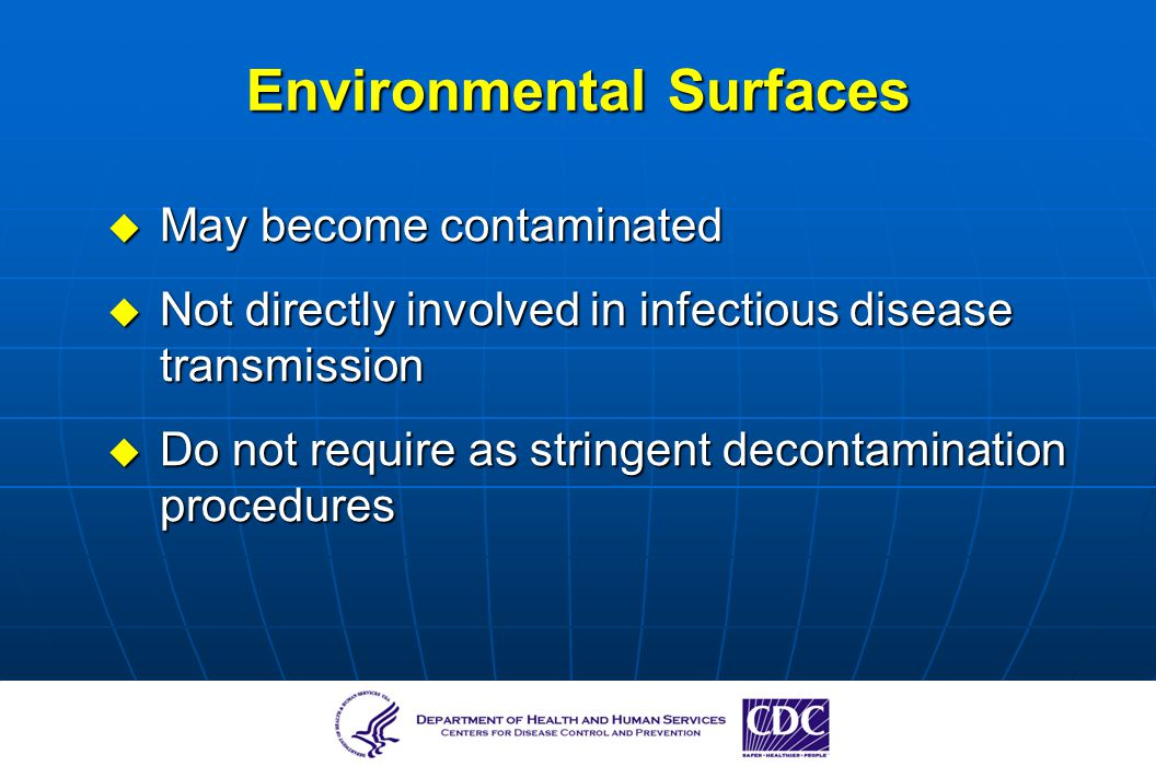 Environmental Surfaces May become contaminated May become contaminated Not directly involved in infectious disease transmission Not directly involved