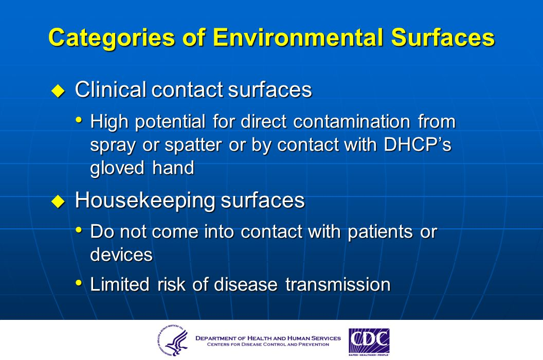 Categories of Environmental Surfaces Clinical contact surfaces Clinical contact surfaces High potential for direct contamination from spray or spatter