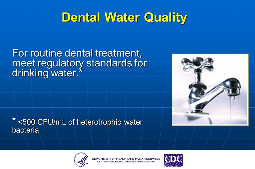 Dental Water Quality For routine dental treatment, meet regulatory standards for drinking water.* * <500 CFU/mL of heterotrophic water bacteria