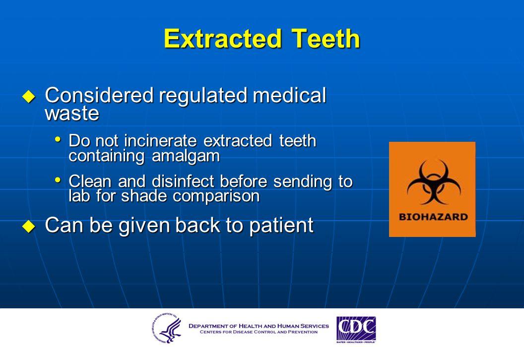 Considered regulated medical waste Considered regulated medical waste Do not incinerate extracted teeth containing amalgam Do not incinerate extracted