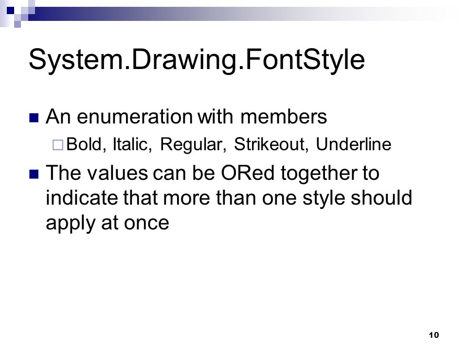 10 System.Drawing.FontStyle An enumeration with members Bold, Italic, Regular, Strikeout, Underline The values can be ORed together to indicate that m