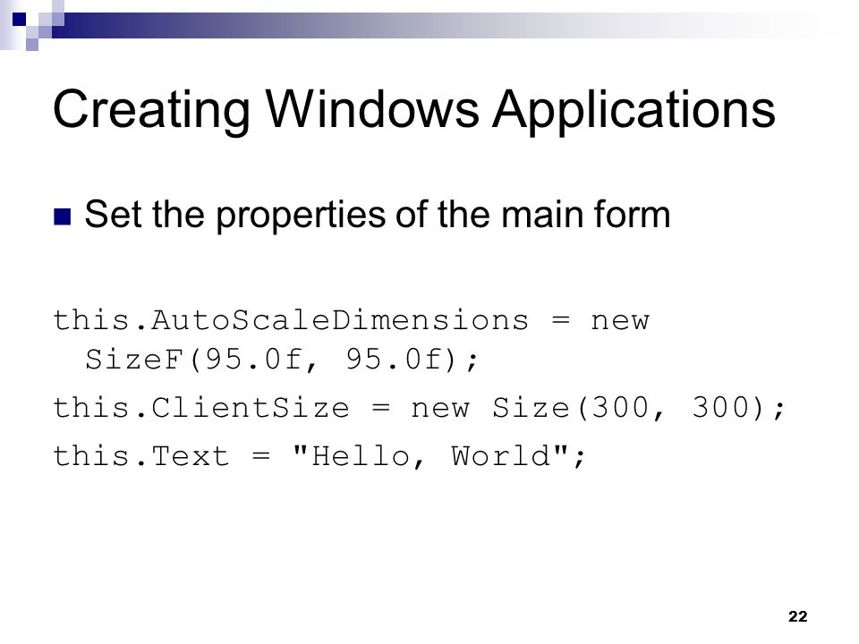 22 Creating Windows Applications Set the properties of the main form this.AutoScaleDimensions = new SizeF(95.0f, 95.0f); this.ClientSize = new Size(30