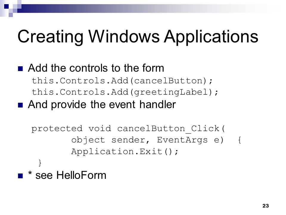 23 Creating Windows Applications Add the controls to the form this.Controls.Add(cancelButton); this.Controls.Add(greetingLabel); And provide the event