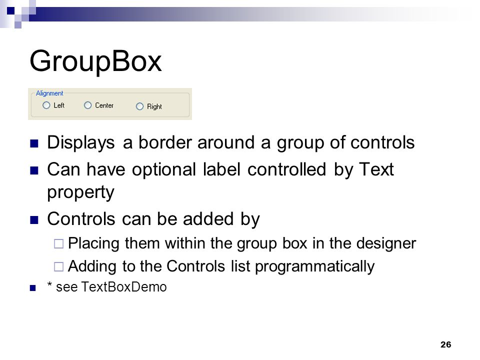 26 GroupBox Displays a border around a group of controls Can have optional label controlled by Text property Controls can be added by Placing them wit