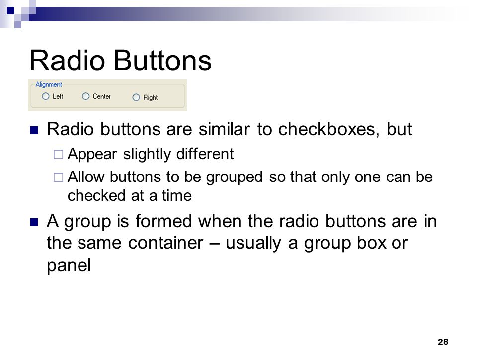 28 Radio Buttons Radio buttons are similar to checkboxes, but Appear slightly different Allow buttons to be grouped so that only one can be checked at