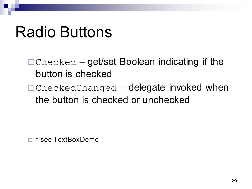 29 Radio Buttons Checked – get/set Boolean indicating if the button is checked CheckedChanged – delegate invoked when the button is checked or uncheck