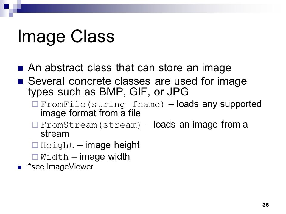 35 Image Class An abstract class that can store an image Several concrete classes are used for image types such as BMP, GIF, or JPG FromFile(string fn