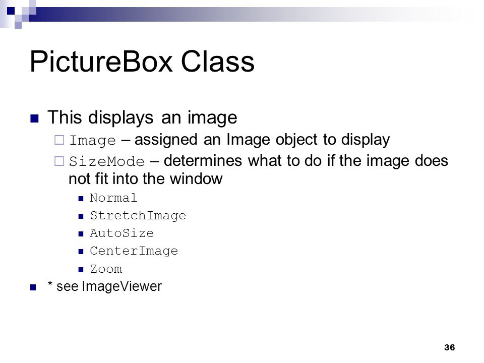 36 PictureBox Class This displays an image Image – assigned an Image object to display SizeMode – determines what to do if the image does not fit into